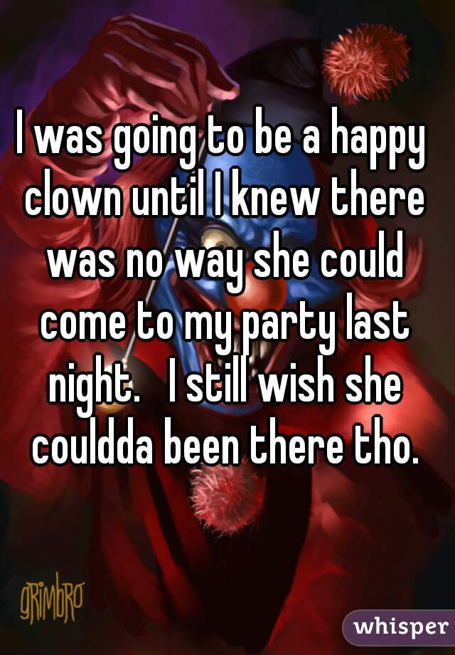 I was going to be a happy clown until I knew there was no way she could come to my party last night.   I still wish she couldda been there tho.