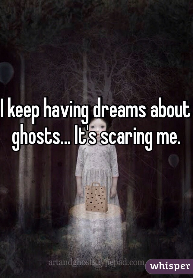 I keep having dreams about ghosts... It's scaring me.