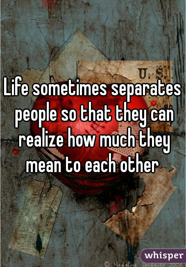 Life sometimes separates people so that they can realize how much they mean to each other