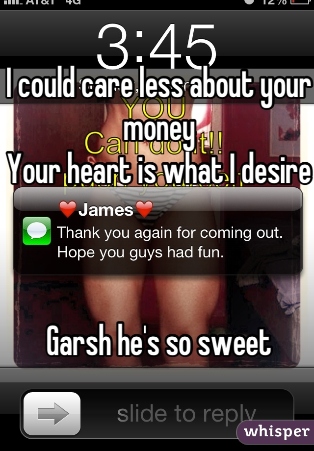 I could care less about your money Your heart is what I desire    Garsh he's so sweet