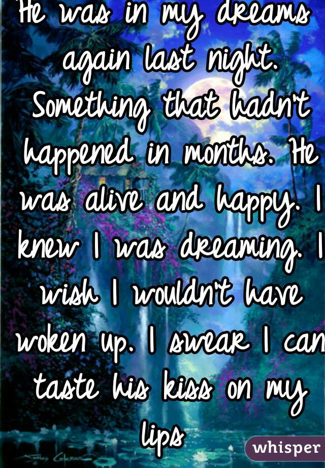 He was in my dreams again last night. Something that hadn't happened in months. He was alive and happy. I knew I was dreaming. I wish I wouldn't have woken up. I swear I can taste his kiss on my lips