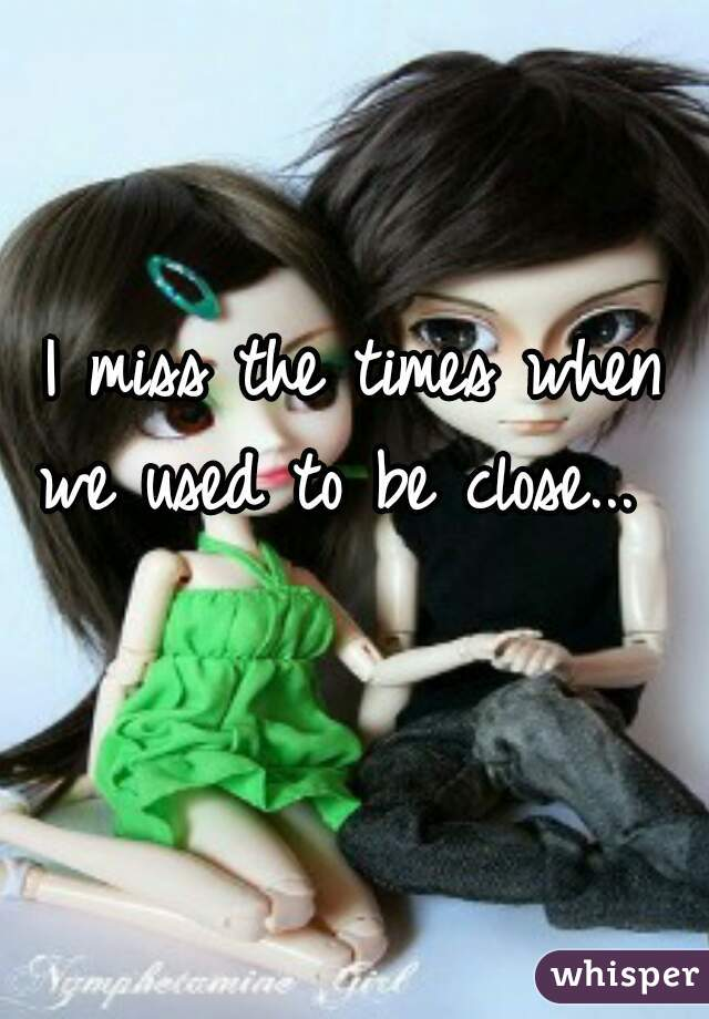 I miss the times when we used to be close...