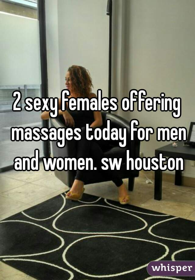 2 sexy females offering massages today for men and women. sw houston