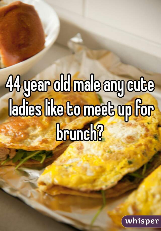 44 year old male any cute ladies like to meet up for brunch?