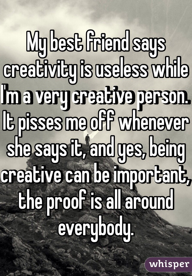 My best friend says creativity is useless while I'm a very creative person. It pisses me off whenever she says it, and yes, being creative can be important, the proof is all around everybody.