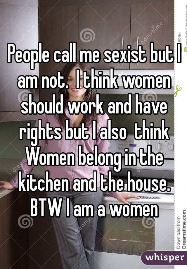 People call me sexist but I am not.  I think women should work and have rights but I also  think Women belong in the kitchen and the house. BTW I am a women