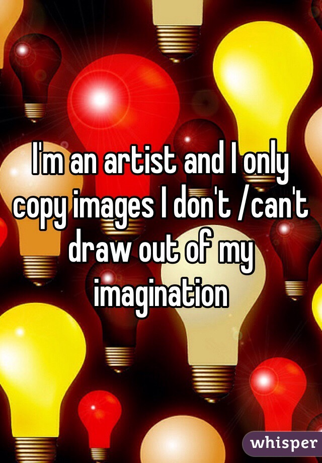 I'm an artist and I only copy images I don't /can't draw out of my imagination