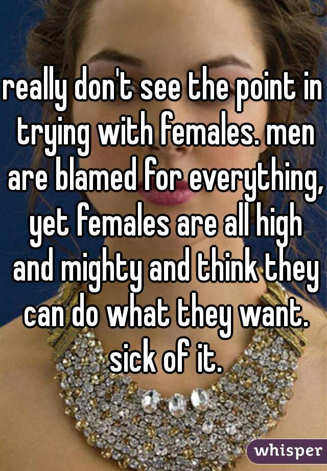 really don't see the point in trying with females. men are blamed for everything, yet females are all high and mighty and think they can do what they want. sick of it.