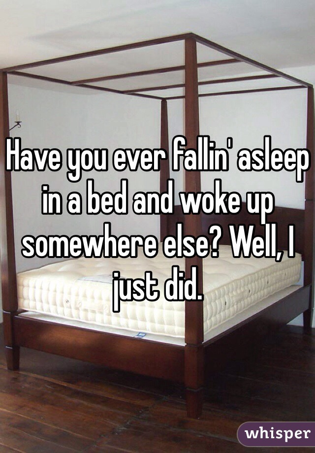 Have you ever fallin' asleep in a bed and woke up somewhere else? Well, I just did.