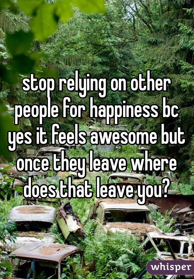 stop relying on other people for happiness bc yes it feels awesome but once they leave where does that leave you?