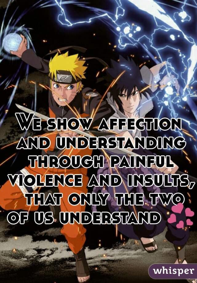 We show affection and understanding through painful violence and insults,  that only the two of us understand 💞