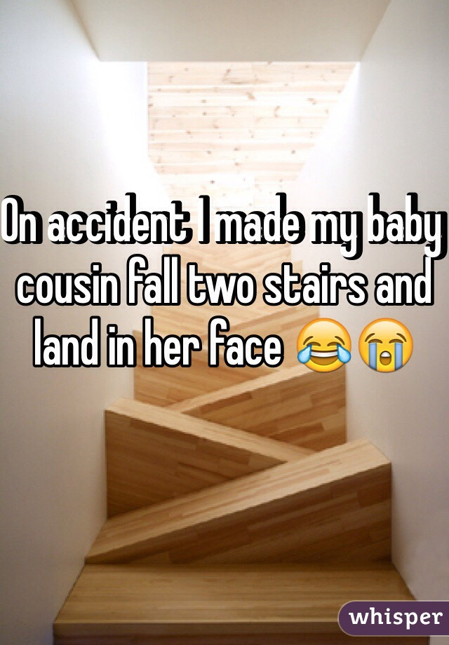 On accident I made my baby cousin fall two stairs and land in her face 😂😭