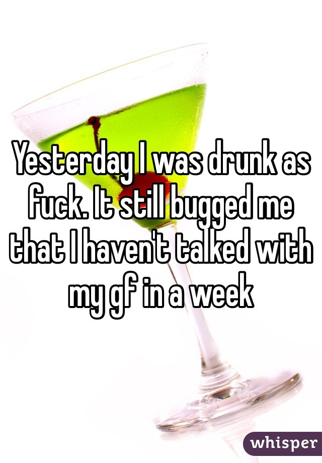 Yesterday I was drunk as fuck. It still bugged me that I haven't talked with my gf in a week