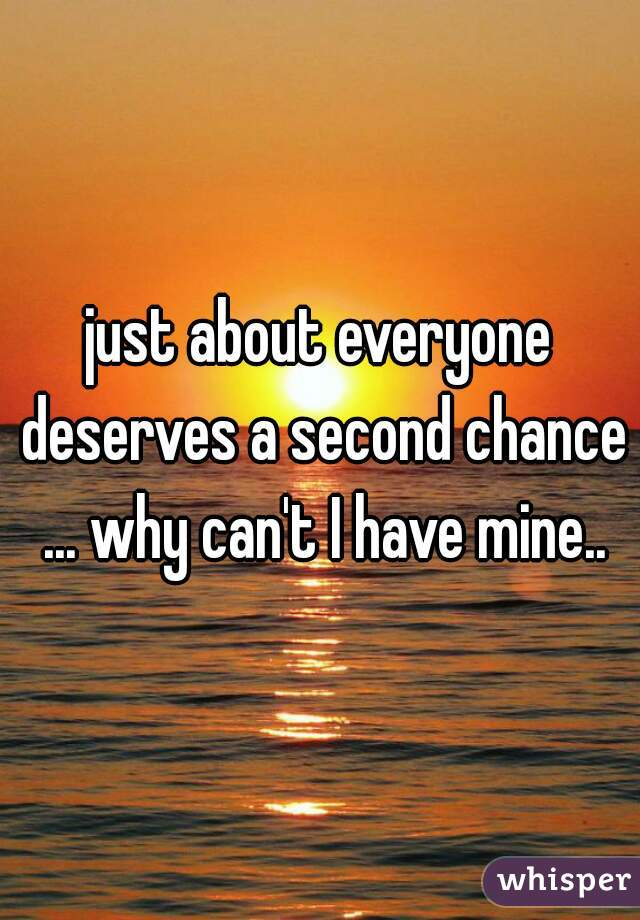 just about everyone deserves a second chance ... why can't I have mine..