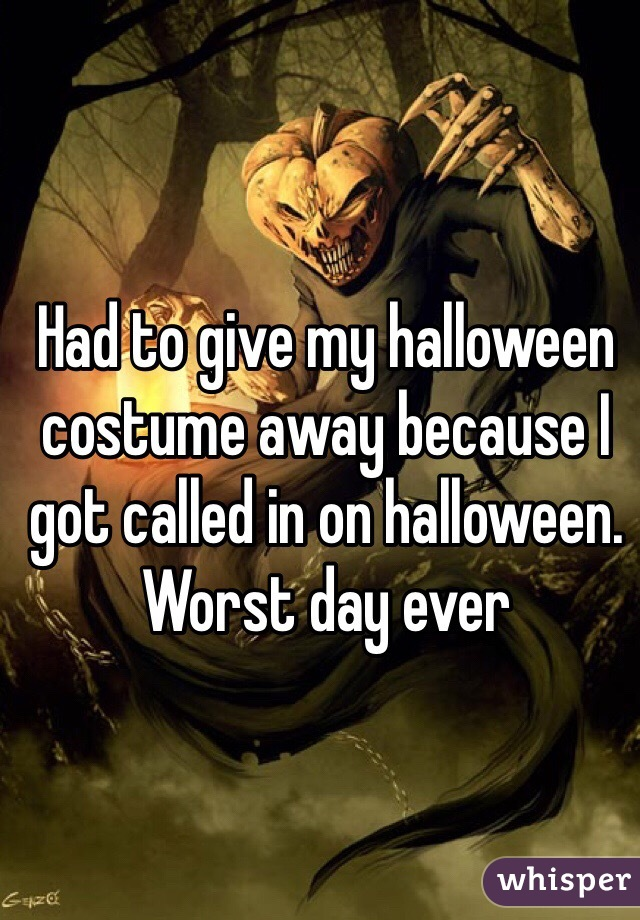 Had to give my halloween costume away because I got called in on halloween. Worst day ever