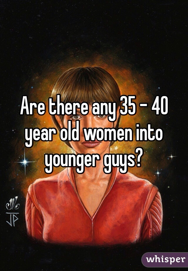 Are there any 35 - 40 year old women into younger guys?