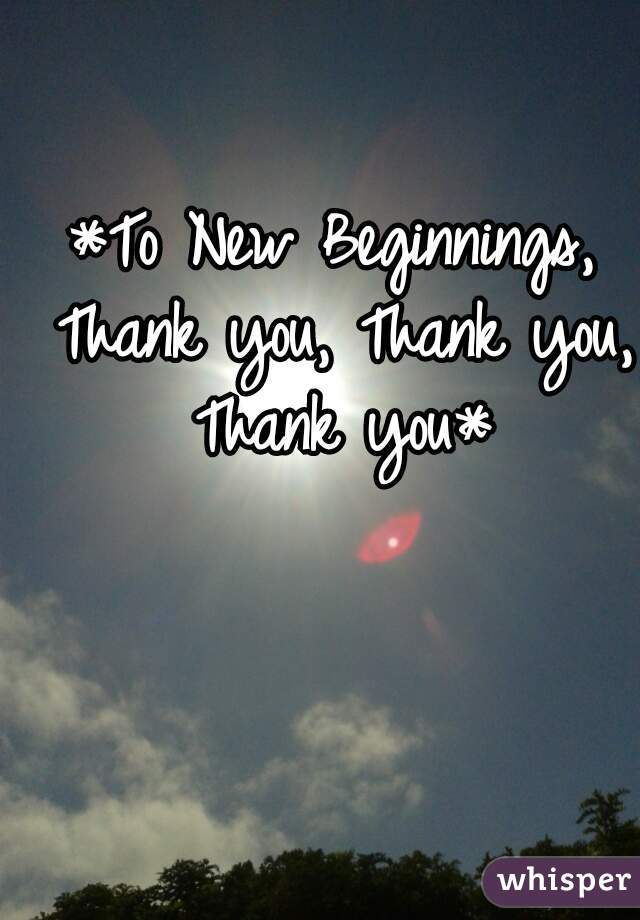 *To New Beginnings, Thank you, Thank you, Thank you*