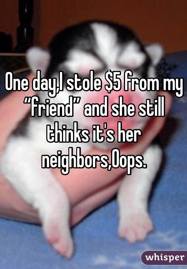 """One day,I stole $5 from my """"friend"""" and she still thinks it's her neighbors,Oops."""