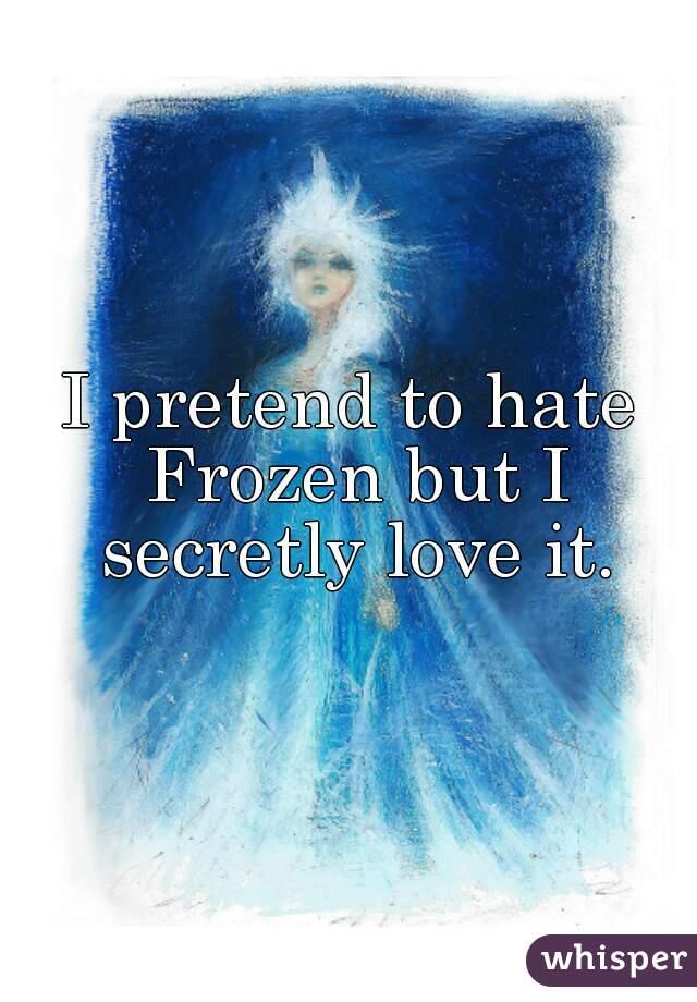 I pretend to hate Frozen but I secretly love it.