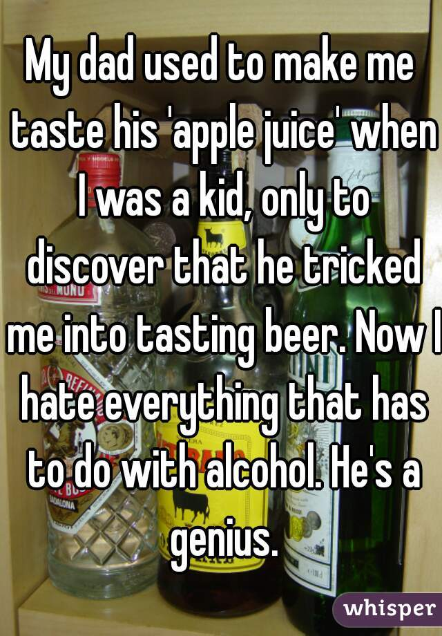 My dad used to make me taste his 'apple juice' when I was a kid, only to discover that he tricked me into tasting beer. Now I hate everything that has to do with alcohol. He's a genius.