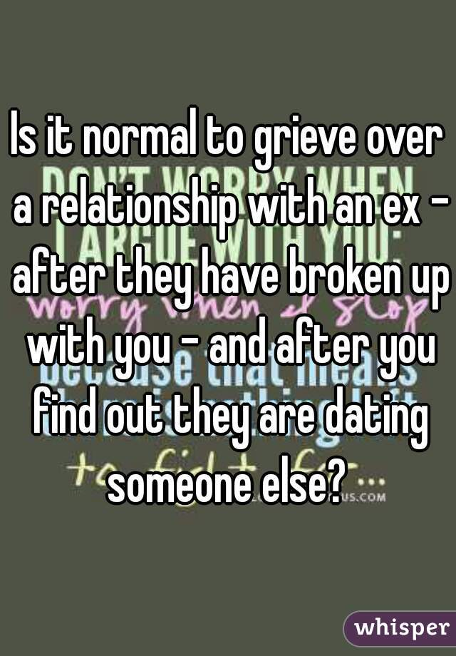 Is it normal to grieve over a relationship with an ex - after they have broken up with you - and after you find out they are dating someone else?