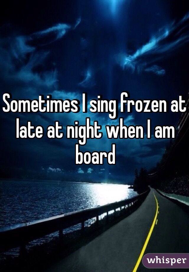 Sometimes I sing frozen at late at night when I am board