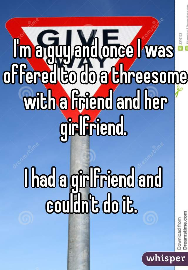 I'm a guy and once I was offered to do a threesome with a friend and her girlfriend.   I had a girlfriend and couldn't do it.