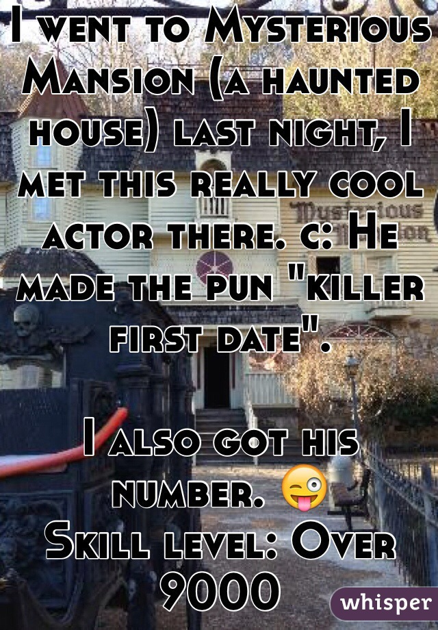 "I went to Mysterious Mansion (a haunted house) last night, I met this really cool actor there. c: He made the pun ""killer first date"".  I also got his number. 😜 Skill level: Over 9000"