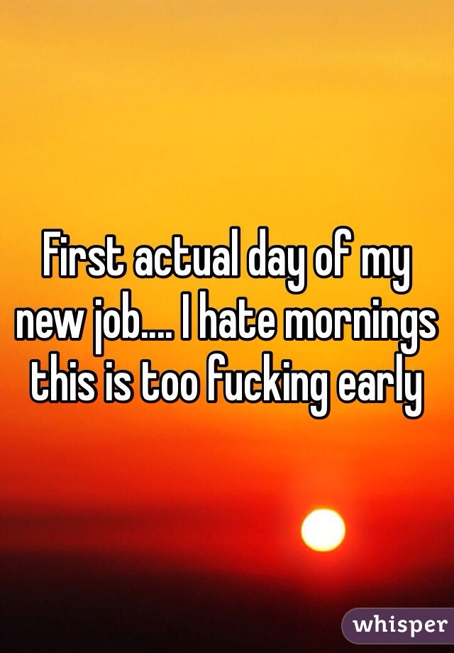 First actual day of my new job.... I hate mornings this is too fucking early