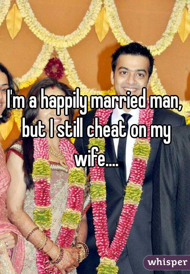 I'm a happily married man, but I still cheat on my wife....
