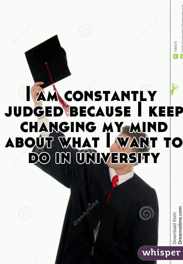 I am constantly judged because I keep changing my mind about what I want to do in university