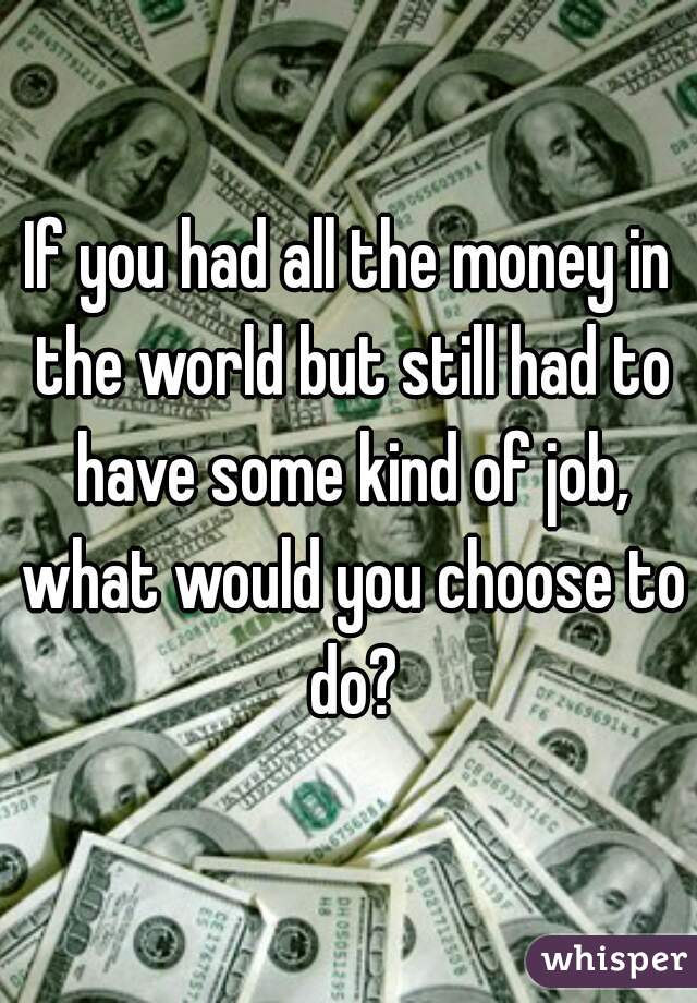 If you had all the money in the world but still had to have some kind of job, what would you choose to do?