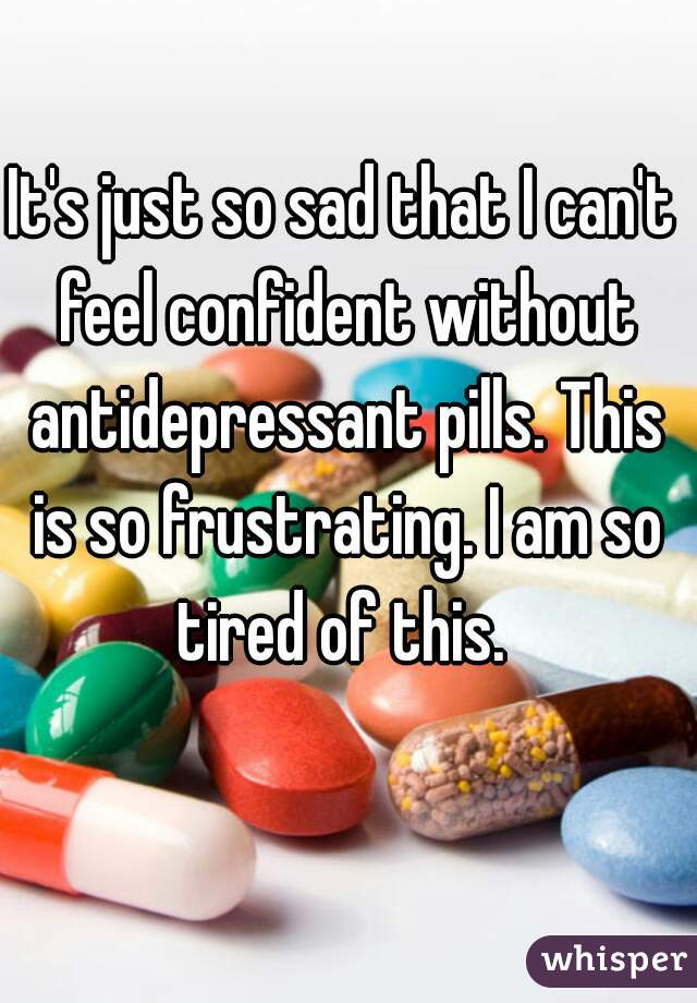 It's just so sad that I can't feel confident without antidepressant pills. This is so frustrating. I am so tired of this.