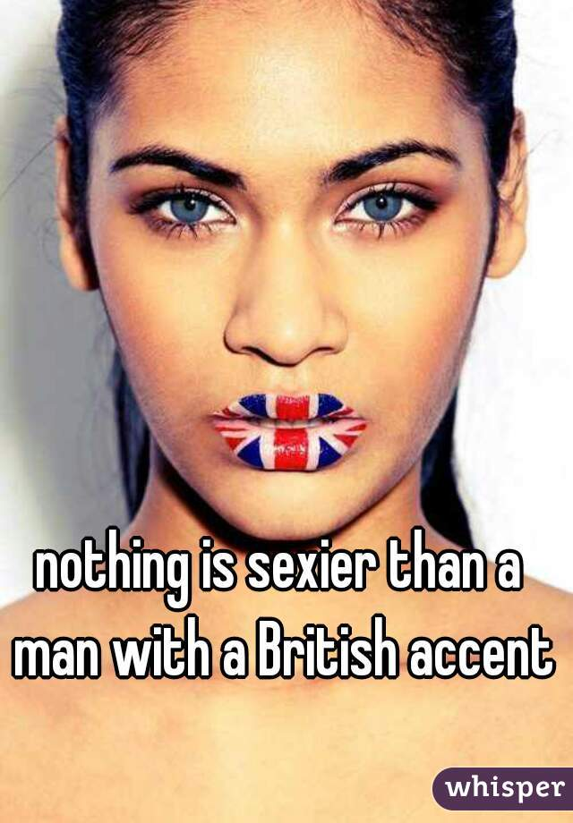 nothing is sexier than a man with a British accent
