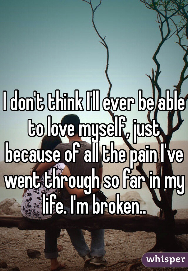 I don't think I'll ever be able to love myself, just because of all the pain I've went through so far in my life. I'm broken..