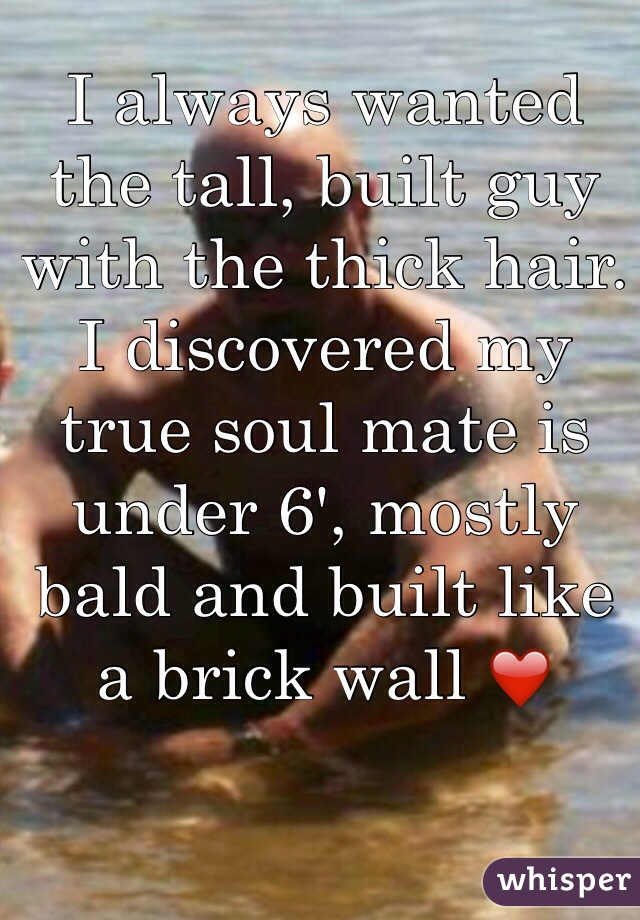 I always wanted the tall, built guy with the thick hair. I discovered my true soul mate is under 6', mostly bald and built like a brick wall ❤️