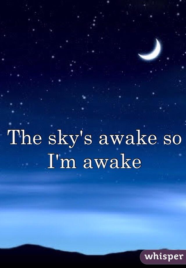 The sky's awake so I'm awake