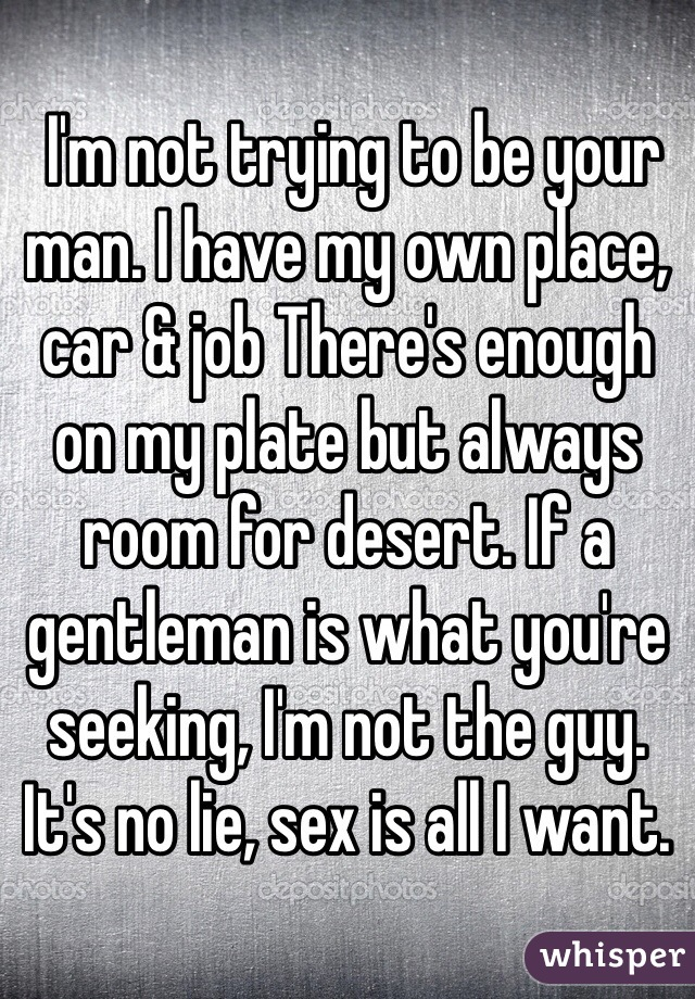 I'm not trying to be your man. I have my own place, car & job There's enough on my plate but always room for desert. If a gentleman is what you're seeking, I'm not the guy. It's no lie, sex is all I want.