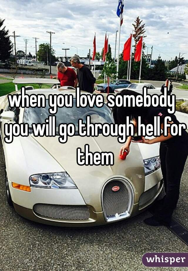 when you love somebody  you will go through hell for them