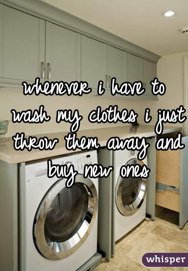 whenever i have to wash my clothes i just throw them away and buy new ones