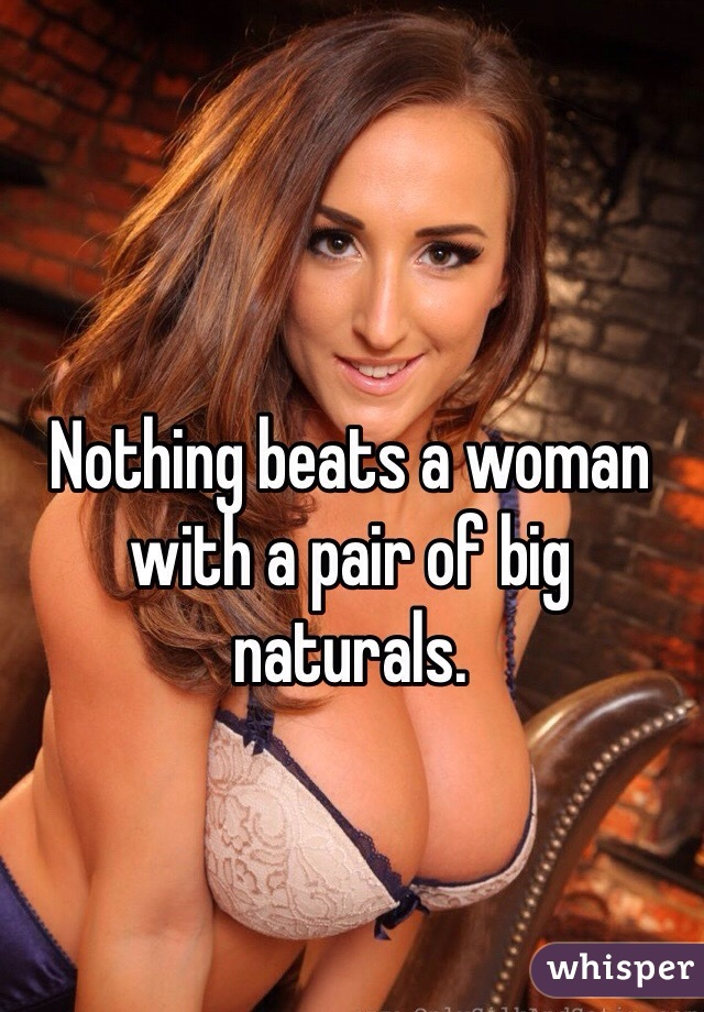 Nothing beats a woman with a pair of big naturals.