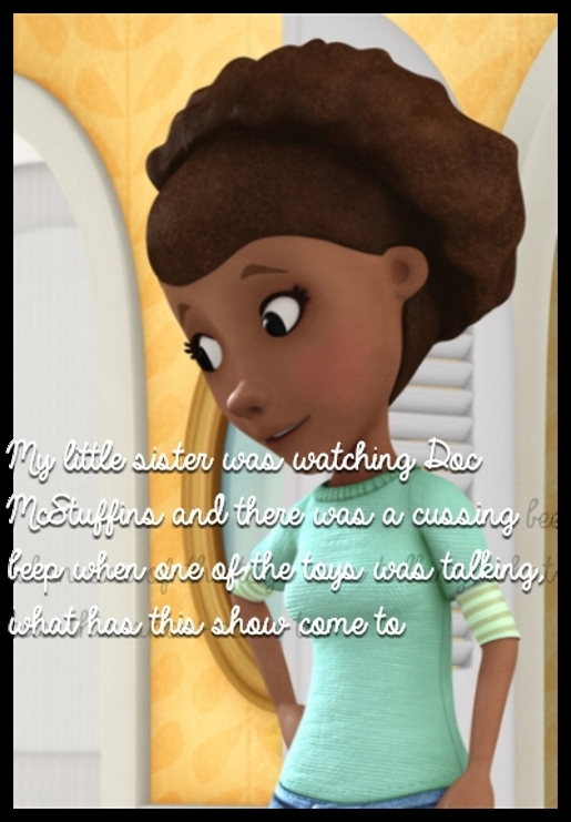 My little sister was watching Doc McStuffins and there was a cussing beep when one of the toys was talking, what has this show come to