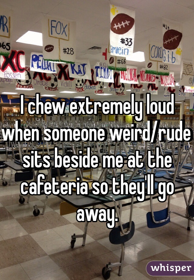 I chew extremely loud when someone weird/rude sits beside me at the cafeteria so they'll go away.