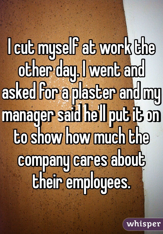 I cut myself at work the other day. I went and asked for a plaster and my manager said he'll put it on to show how much the company cares about their employees.
