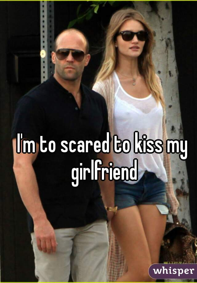 I'm to scared to kiss my girlfriend