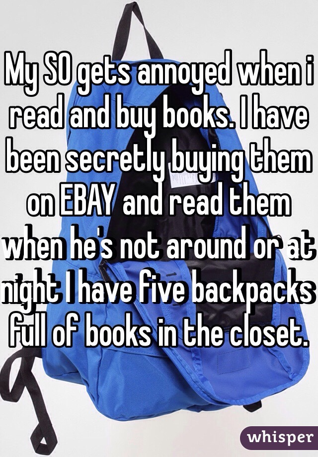 My SO gets annoyed when i read and buy books. I have been secretly buying them on EBAY and read them when he's not around or at night I have five backpacks full of books in the closet.