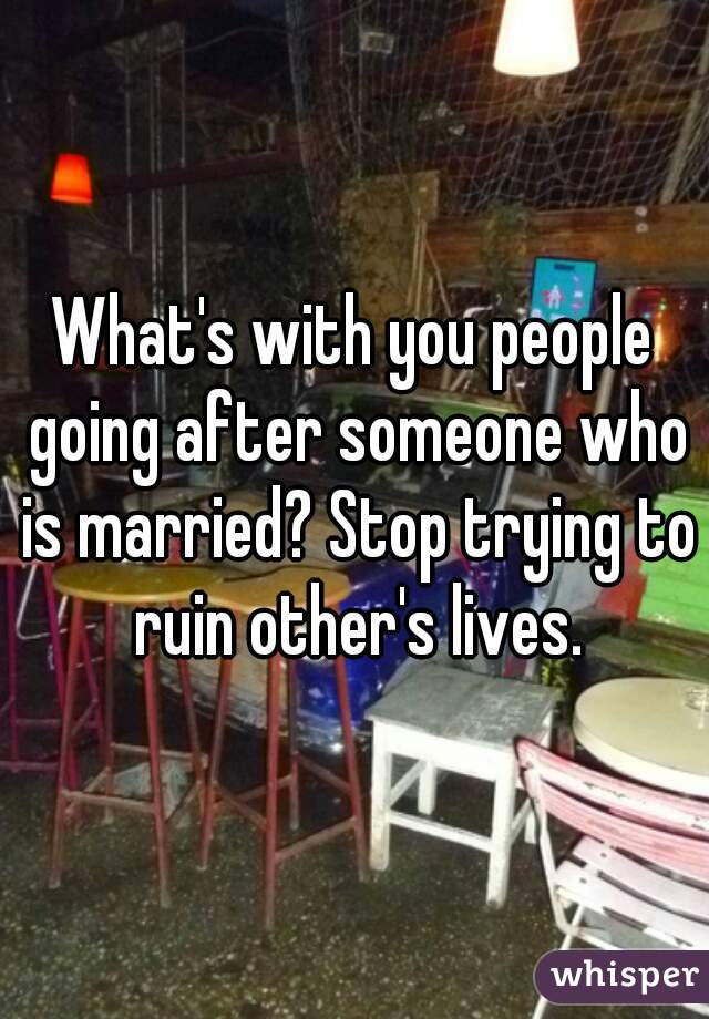 What's with you people going after someone who is married? Stop trying to ruin other's lives.