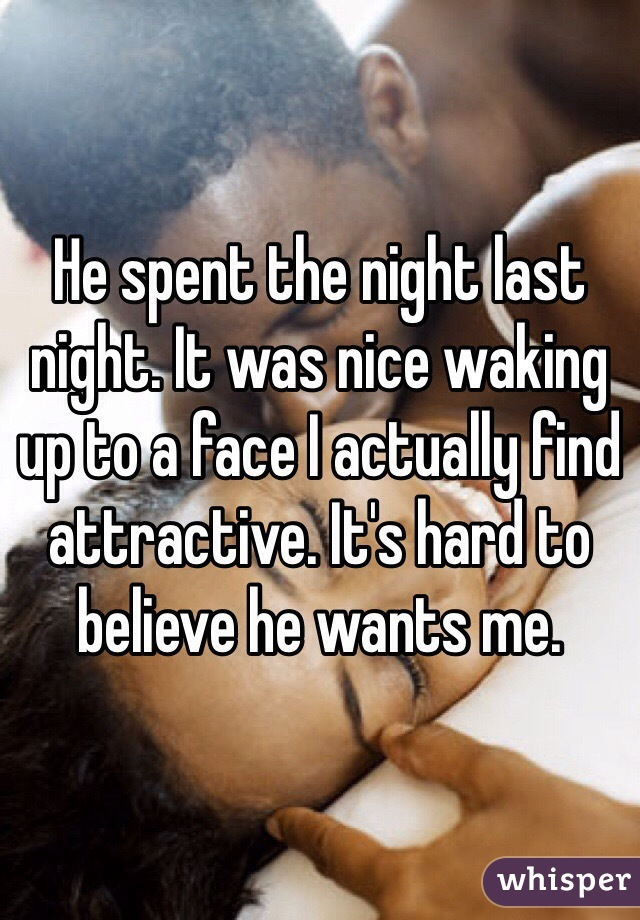 He spent the night last night. It was nice waking up to a face I actually find attractive. It's hard to believe he wants me.