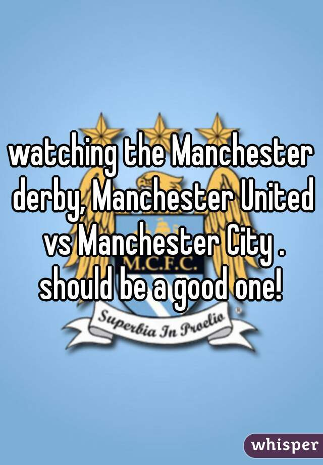 watching the Manchester derby, Manchester United vs Manchester City . should be a good one!