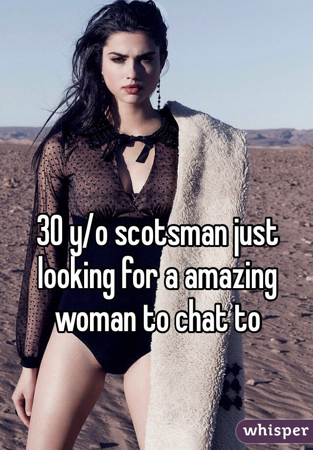 30 y/o scotsman just looking for a amazing woman to chat to